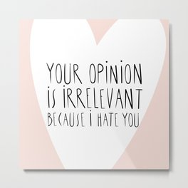 YOUR OPINION IS IRRELEVANT BECAUSE I HATE YOU Metal Print