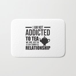 I Am Not Addicted To Tea We Are Just In A Very Committed Relationship Bath Mat