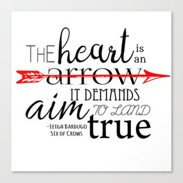 THE HEART IS AN ARROW | SIX OF CROWS BY LEIGH BARDUGO Canvas Print