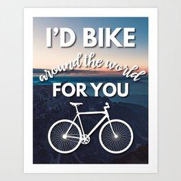 """I'd bike around the world for you"" Art Print"