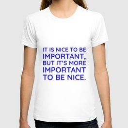 It is nice to be important, but it's more important to be nice. T-shirt