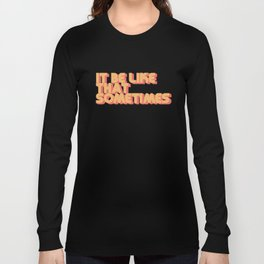 """It be like that sometimes"" Long Sleeve T-shirt"
