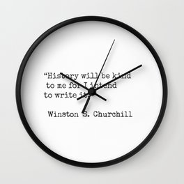 """""""History will be kind to me for I intend to write it.""""  Winston S. Churchill Wall Clock"""