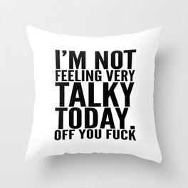 I'm Not Feeling Very Talky Today Off You Fuck Throw Pillow