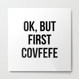 OK, But First Covfefe Metal Print