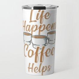 Life Happens Coffee Helps Funny Caffeine Lover Travel Mug