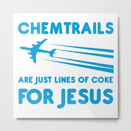 Chemtrails are just lines of coke for Jesus Metal Print