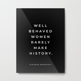 Eleanor Roosevelt Quote, Well Behaved Women Rarely Make History, Inspirational Quote, Feminist Metal Print