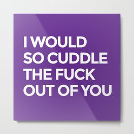 I WOULD SO CUDDLE THE FUCK OUT OF YOU (Purple) Metal Print