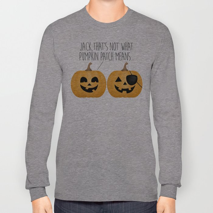Jack, That's Not What Pumpkin Patch Means... Long Sleeve T-shirt