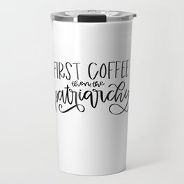 First Coffee. Then, the Patriarchy Travel Mug