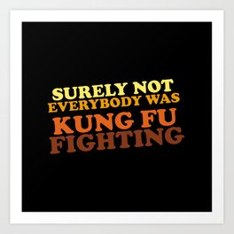 Surely Not Everybody Was Kung Fu Fighting Art Print