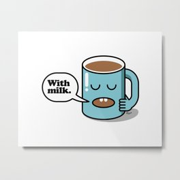 How do you take your coffee? With milk. Metal Print