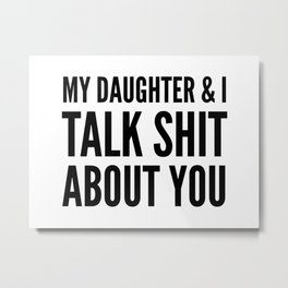 My Daughter & I Talk Shit About You Metal Print