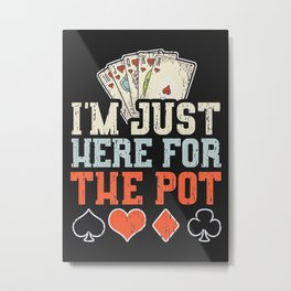 Im Just Here For The Pot Metal Print