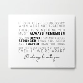 If ever there is a tomorrow - You are Braver, Stronger, Smarter - I'll always be with you Metal Print