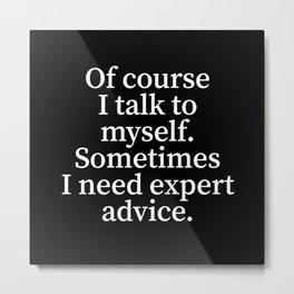 Of Course I Talk To Myself. Sometimes I Need Expert Advice. (Black) Metal Print