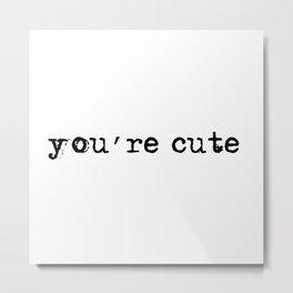 you're cute Metal Print