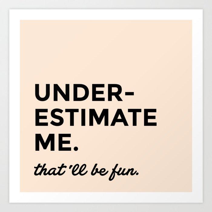 Underestimate me. That'll be fun. Kunstdrucke