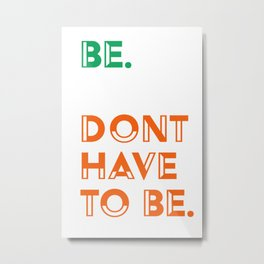 Be. Don't have to be. Metal Print