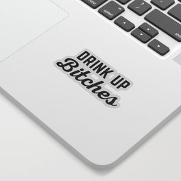 Drink Up Bitches Funny Quote Sticker