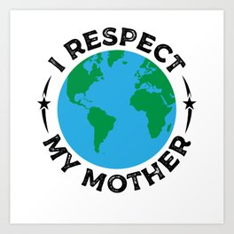 I Respect My Mother Earth Planet Climate Change T-Shirt Art Print