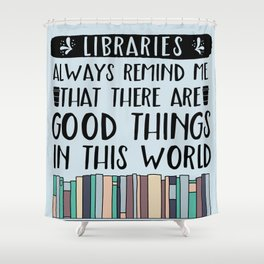 Libraries Always Remind Me That There is Good in this World V1 Shower Curtain