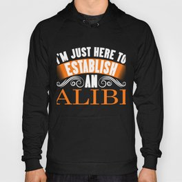 I'm Just Here To Establish An Alibi fun t-shirt design for those with a sense of humor! Sarcastic Hoody