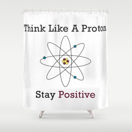 Think Like a Proton Stay Positive Shower Curtain