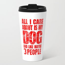 ALL I CARE ABOUT IS MY DOG AND LIKE MAYBE 3 PEOPLE Travel Mug