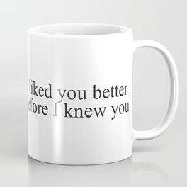 I liked you better before I knew you Coffee Mug