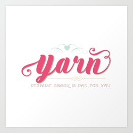 Yarn... Because Crack Is Bad for You Art Print