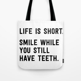 Life is short. Smile while you still have teeth. Tote Bag