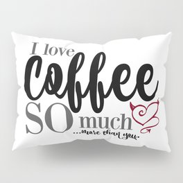 """I love Coffee SO much...more than you."""" Pillow Sham"""