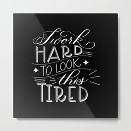 I Work Hard to Look this Tired (Dark) Metal Print