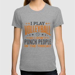 I play Volleyball So I Don't Punch People In The Throat T-shirt