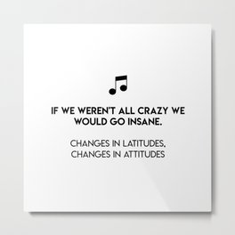 If we weren't all crazy we would go insane.  Changes In Latitudes, Changes In Attitudes Metal Print
