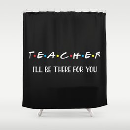 Teacher, I'll Be There For You, Quote Shower Curtain