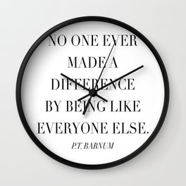 No One Ever Made A Difference By Being Like Everyone Else. -P.T. Barnum Wall Clock