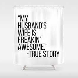 My Husbands Wife Is Freakin' Awesome. -True Story Shower Curtain