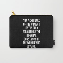 The fickleness of the women I love is only equalled by the infernal constancy of the women who love me Carry-All Pouch