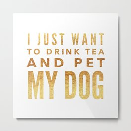 I Just Want to Drink Tea and Pet My Dog in Gold Horizontal Metal Print
