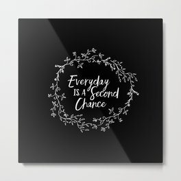 Everyday is a Second Chance Metal Print