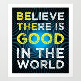 Believe There Is Good In The World Art Print