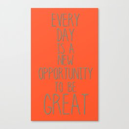 Every day is a new opportunity to be great Canvas Print