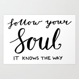 Gifts, Inspiring quotes - Follow your soul - it knows the way Art Print