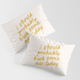 I SHOULD PROBABLY KICK SOME ASS TODAY Pillow Sham
