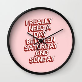 I Really Need a Day Between Saturday and Sunday Wall Clock