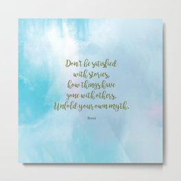 Unfold your own myth. - Rumi Metal Print