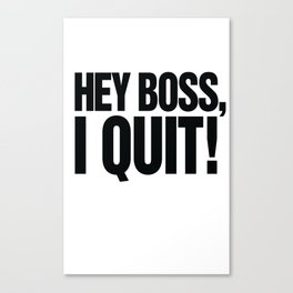 Hey Boss, I Quit! Canvas Print